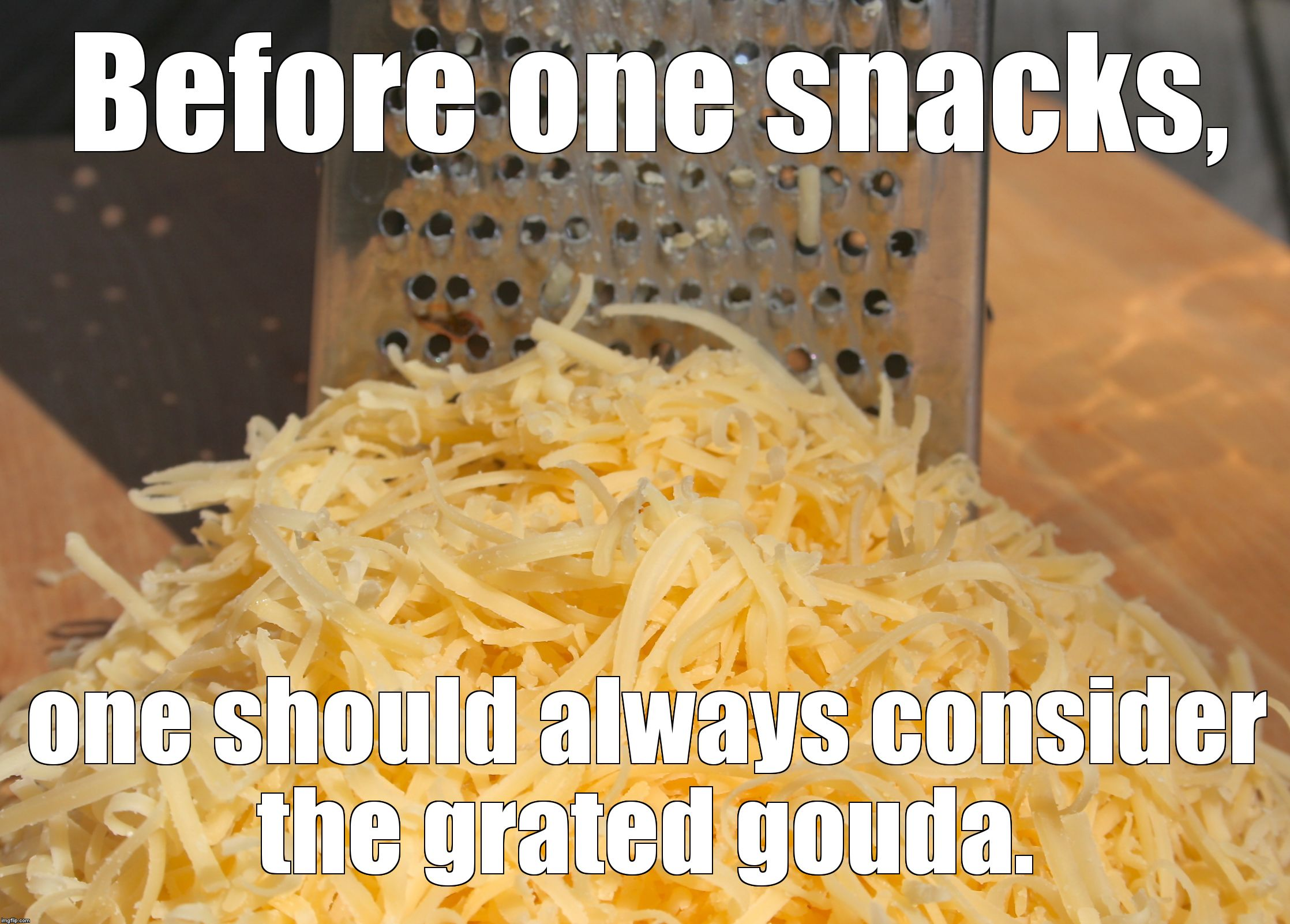 The Grater of Two Cheeses. | Before one snacks, one should always consider the grated gouda. | image tagged in cheesegrater | made w/ Imgflip meme maker