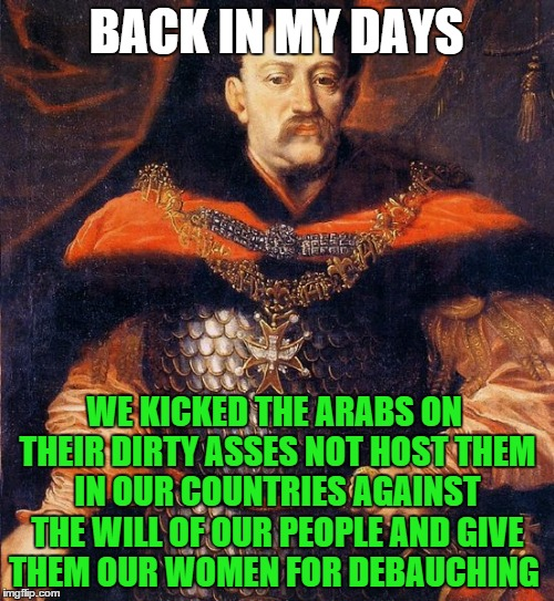 BACK IN MY DAYS WE KICKED THE ARABS ON THEIR DIRTY ASSES NOT HOST THEM IN OUR COUNTRIES AGAINST THE WILL OF OUR PEOPLE AND GIVE THEM OUR WOM | made w/ Imgflip meme maker