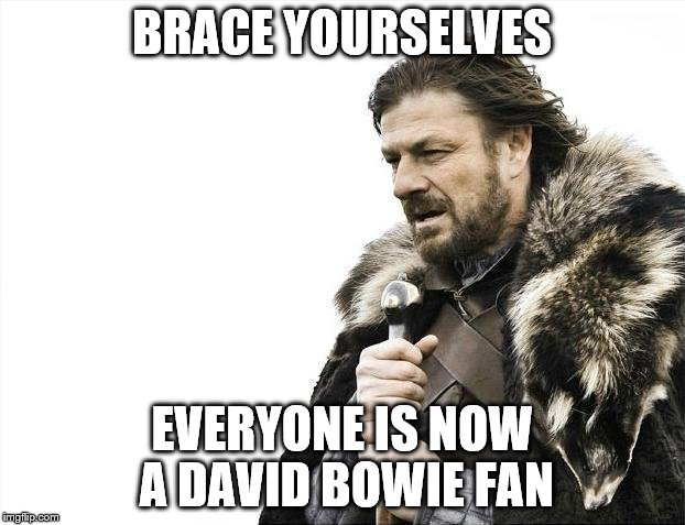 Brace Yourselves X is Coming Meme | BRACE YOURSELVES EVERYONE IS NOW A DAVID BOWIE FAN | image tagged in memes,brace yourselves x is coming | made w/ Imgflip meme maker