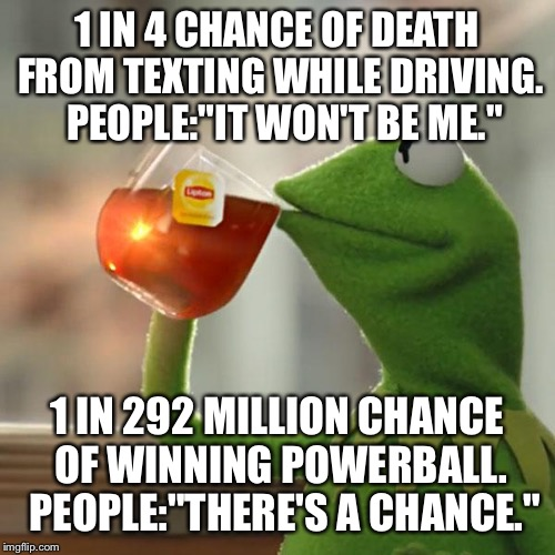 "But Thats None Of My Business Meme | 1 IN 4 CHANCE OF DEATH FROM TEXTING WHILE DRIVING.  PEOPLE:""IT WON'T BE ME."" 1 IN 292 MILLION CHANCE OF WINNING POWERBALL.  PEOPLE:""THERE'S  