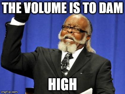Too Damn High Meme | THE VOLUME IS TO DAM HIGH | image tagged in memes,too damn high | made w/ Imgflip meme maker