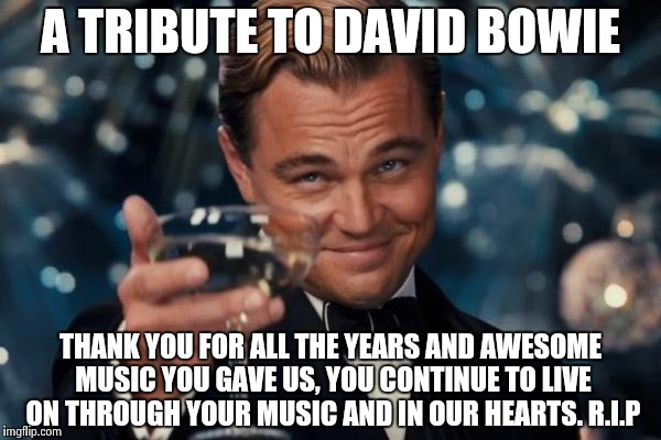 A tribute to the legend, I just had to sacrifice a submission to pay tribute to Sir David Bowie, a true legend | A TRIBUTE TO DAVID BOWIE THANK YOU FOR ALL THE YEARS AND AWESOME MUSIC YOU GAVE US, YOU CONTINUE TO LIVE ON THROUGH YOUR MUSIC AND IN OUR HE | image tagged in memes,leonardo dicaprio cheers | made w/ Imgflip meme maker