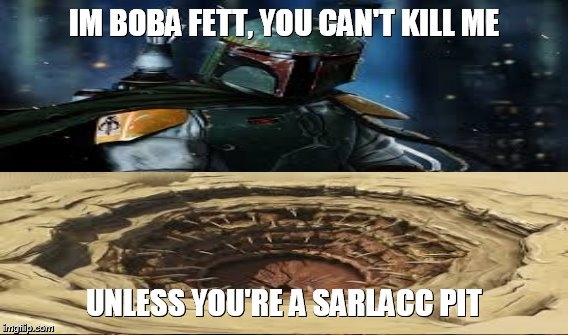 IM BOBA FETT, YOU CAN'T KILL ME UNLESS YOU'RE A SARLACC PIT | image tagged in boba fett,star wars,memes,truth | made w/ Imgflip meme maker