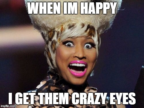 Friend's True Story | WHEN IM HAPPY I GET THEM CRAZY EYES | image tagged in memes,happy minaj | made w/ Imgflip meme maker