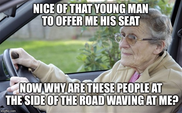 NICE OF THAT YOUNG MAN TO OFFER ME HIS SEAT NOW WHY ARE THESE PEOPLE AT THE SIDE OF THE ROAD WAVING AT ME? | made w/ Imgflip meme maker