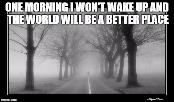 A dream to not live | ONE MORNING I WON'T WAKE UP AND THE WORLD WILL BE A BETTER PLACE | image tagged in deep thoughts,depression,sadness,depression sadness hurt pain anxiety,bad morning,depressed | made w/ Imgflip meme maker