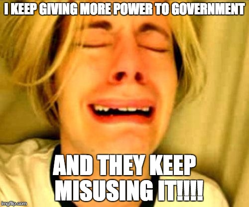 Abuse of power | I KEEP GIVING MORE POWER TO GOVERNMENT AND THEY KEEP  MISUSING IT!!!! | image tagged in leave alone,power,big government | made w/ Imgflip meme maker
