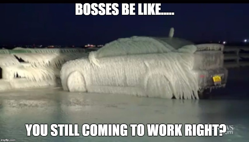 Frozen Car | BOSSES BE LIKE..... YOU STILL COMING TO WORK RIGHT? | image tagged in frozen car | made w/ Imgflip meme maker