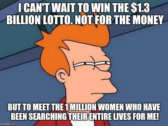 Futurama Fry | I CAN'T WAIT TO WIN THE $1.3 BILLION LOTTO. NOT FOR THE MONEY BUT TO MEET THE 1 MILLION WOMEN WHO HAVE BEEN SEARCHING THEIR ENTIRE LIVES FOR | image tagged in memes,futurama fry,lottery,love,truth,funny memes | made w/ Imgflip meme maker