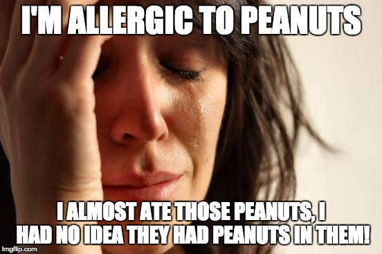 First World Problems Meme | I'M ALLERGIC TO PEANUTS I ALMOST ATE THOSE PEANUTS, I HAD NO IDEA THEY HAD PEANUTS IN THEM! | image tagged in memes,first world problems | made w/ Imgflip meme maker