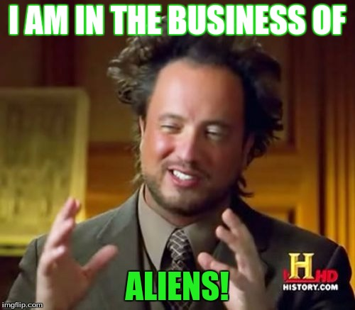 Ancient Aliens Meme | I AM IN THE BUSINESS OF ALIENS! | image tagged in memes,ancient aliens | made w/ Imgflip meme maker