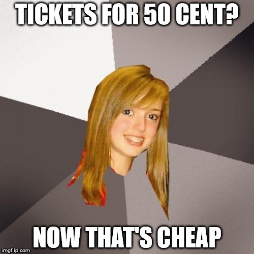 Musically Oblivious 8th Grader Meme | TICKETS FOR 50 CENT? NOW THAT'S CHEAP | image tagged in memes,musically oblivious 8th grader | made w/ Imgflip meme maker