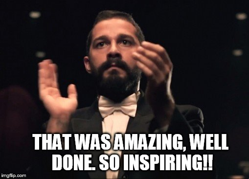 THAT WAS AMAZING, WELL DONE. SO INSPIRING!! | made w/ Imgflip meme maker