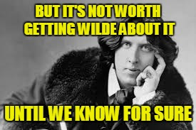 BUT IT'S NOT WORTH GETTING WILDE ABOUT IT UNTIL WE KNOW FOR SURE | made w/ Imgflip meme maker