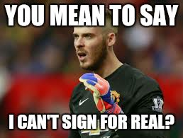 David De Gea Real Madrid transfer meme | YOU MEAN TO SAY I CAN'T SIGN FOR REAL? | image tagged in football,soccer,goalkeeper,real madrid,manchester united | made w/ Imgflip meme maker