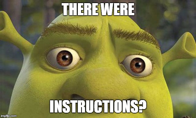 Some assembly required ...parts left over. | THERE WERE INSTRUCTIONS? | image tagged in shrek2,instructions',parts,assemble,some assembly required | made w/ Imgflip meme maker