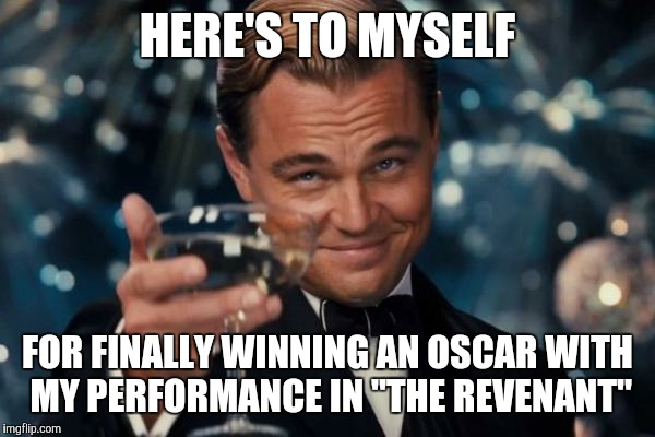 "Early prediction...I highly recommend the film!  | HERE'S TO MYSELF FOR FINALLY WINNING AN OSCAR WITH MY PERFORMANCE IN ""THE REVENANT"" 