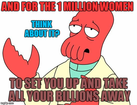 AND FOR THE 1 MILLION WOMEN TO SET YOU UP AND TAKE ALL YOUR BILLIONS AWAY THINK ABOUT IT? | made w/ Imgflip meme maker