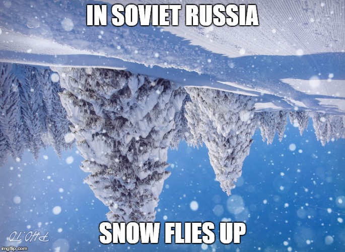 IN SOVIET RUSSIA SNOW FLIES UP | image tagged in soviet,soviet russia,soviet union,in soviet russia,snow,meme | made w/ Imgflip meme maker