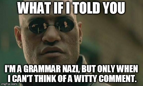 Matrix Morpheus Meme | WHAT IF I TOLD YOU I'M A GRAMMAR NAZI, BUT ONLY WHEN I CAN'T THINK OF A WITTY COMMENT. | image tagged in memes,matrix morpheus | made w/ Imgflip meme maker