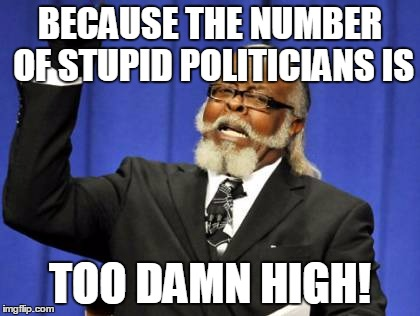 Too Damn High Meme | BECAUSE THE NUMBER OF STUPID POLITICIANS IS TOO DAMN HIGH! | image tagged in memes,too damn high | made w/ Imgflip meme maker