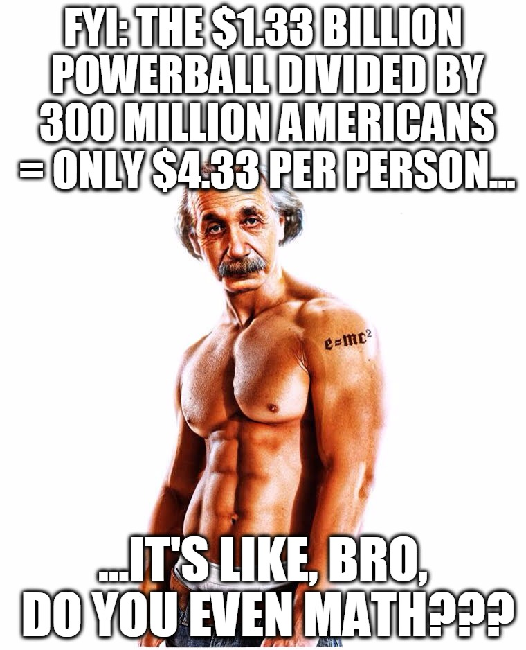 Einstein schools you on powerball math | FYI: THE $1.33 BILLION POWERBALL DIVIDED BY 300 MILLION AMERICANS = ONLY $4.33 PER PERSON... ...IT'S LIKE, BRO, DO YOU EVEN MATH??? | image tagged in einstein,powerball,math,bro,do you even,funny | made w/ Imgflip meme maker