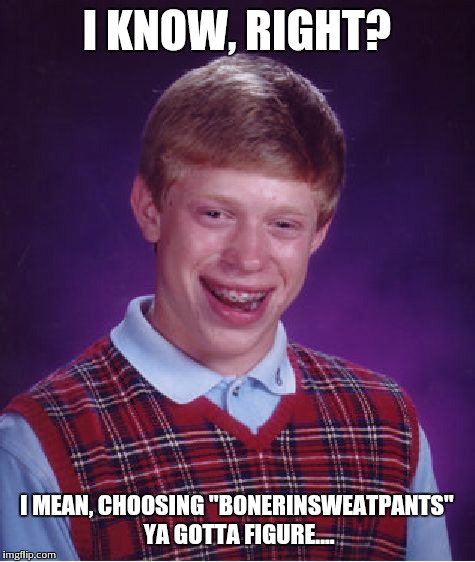 "Bad Luck Brian Meme | I KNOW, RIGHT? I MEAN, CHOOSING ""BONERINSWEATPANTS"" YA GOTTA FIGURE.... 