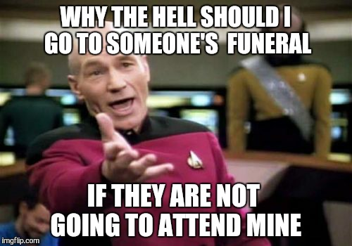 I'm Super Cereal You Guys | WHY THE HELL SHOULD I GO TO SOMEONE'S  FUNERAL IF THEY ARE NOT GOING TO ATTEND MINE | image tagged in memes,picard wtf,funeral,dead,bad,joke | made w/ Imgflip meme maker