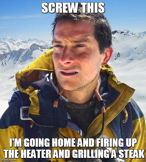 Bear Grylls Meme | SCREW THIS I'M GOING HOME AND FIRING UP THE HEATER AND GRILLING A STEAK | image tagged in memes,bear grylls | made w/ Imgflip meme maker