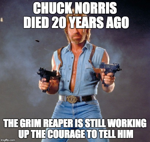 Chuck Norris Guns Meme | CHUCK NORRIS DIED 20 YEARS AGO THE GRIM REAPER IS STILL WORKING UP THE COURAGE TO TELL HIM | image tagged in chuck norris | made w/ Imgflip meme maker