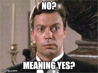 No meaning yes | NO? MEANING YES? | image tagged in tim curry,clue | made w/ Imgflip meme maker