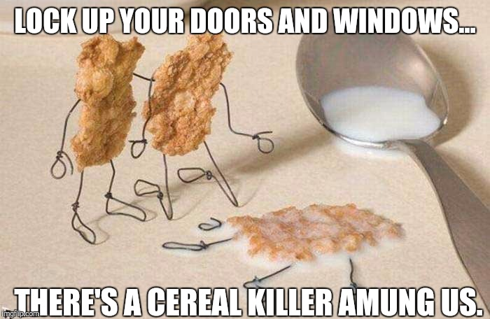 Too obvious? I'm going through some memers block. Wutta ya gonna do. | LOCK UP YOUR DOORS AND WINDOWS... THERE'S A CEREAL KILLER AMUNG US. | image tagged in memes,cereal,killer | made w/ Imgflip meme maker