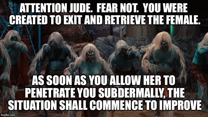 ATTENTION JUDE.  FEAR NOT.  YOU WERE CREATED TO EXIT AND RETRIEVE THE FEMALE. AS SOON AS YOU ALLOW HER TO PENETRATE YOU SUBDERMALLY, THE SIT | made w/ Imgflip meme maker