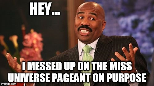 Steve Harvey Meme | HEY... I MESSED UP ON THE MISS UNIVERSE PAGEANT ON PURPOSE | image tagged in memes,steve harvey | made w/ Imgflip meme maker