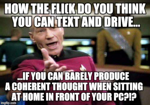 Picard Wtf Meme | HOW THE FLI(K DO YOU THINK YOU CAN TEXT AND DRIVE... ...IF YOU CAN BARELY PRODUCE A COHERENT THOUGHT WHEN SITTING AT HOME IN FRONT OF YOUR P | image tagged in memes,picard wtf | made w/ Imgflip meme maker