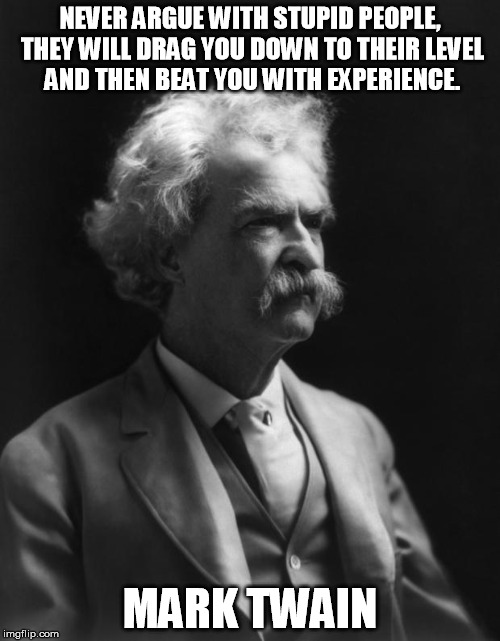 Mark Twain Thought | NEVER ARGUE WITH STUPID PEOPLE, THEY WILL DRAG YOU DOWN TO THEIR LEVEL AND THEN BEAT YOU WITH EXPERIENCE. MARK TWAIN | image tagged in mark twain thought | made w/ Imgflip meme maker