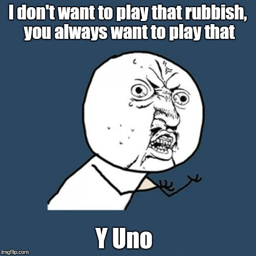 Not That Again Bro | I don't want to play that rubbish, you always want to play that Y Uno | image tagged in memes,y u no,play,rubbish,game,uno | made w/ Imgflip meme maker