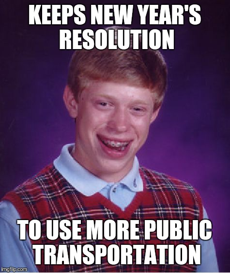 Bad Luck Brian Meme | KEEPS NEW YEAR'S RESOLUTION TO USE MORE PUBLIC TRANSPORTATION | image tagged in memes,bad luck brian | made w/ Imgflip meme maker