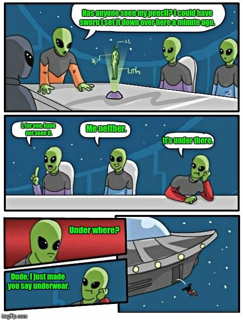 Alien Meeting Suggestion Meme | Has anyone seen my pencil? I could have sworn I set it down over here a minute ago. I, for one, have not seen it. Me neither. It's under the | image tagged in memes,alien meeting suggestion,funny meme,comics/cartoons | made w/ Imgflip meme maker