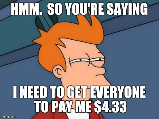Futurama Fry Meme | HMM.  SO YOU'RE SAYING I NEED TO GET EVERYONE TO PAY ME $4.33 | image tagged in memes,futurama fry | made w/ Imgflip meme maker