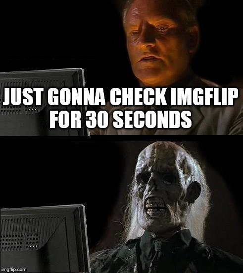Ill Just Wait Here Meme | JUST GONNA CHECK IMGFLIP FOR 30 SECONDS | image tagged in memes,ill just wait here | made w/ Imgflip meme maker