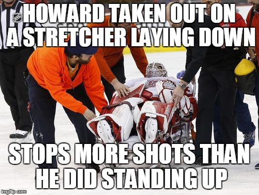 jimmy howard injured |  HOWARD TAKEN OUT ON A STRETCHER LAYING DOWN; STOPS MORE SHOTS THAN HE DID STANDING UP | image tagged in detroit red wings,jimmy howard | made w/ Imgflip meme maker