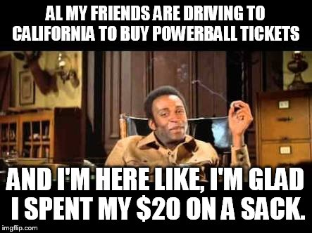 Gotta have priorities people  |  AL MY FRIENDS ARE DRIVING TO CALIFORNIA TO BUY POWERBALL TICKETS; AND I'M HERE LIKE, I'M GLAD I SPENT MY $20 ON A SACK. | image tagged in i'm here like,memes,funny,blazing saddles,420 | made w/ Imgflip meme maker