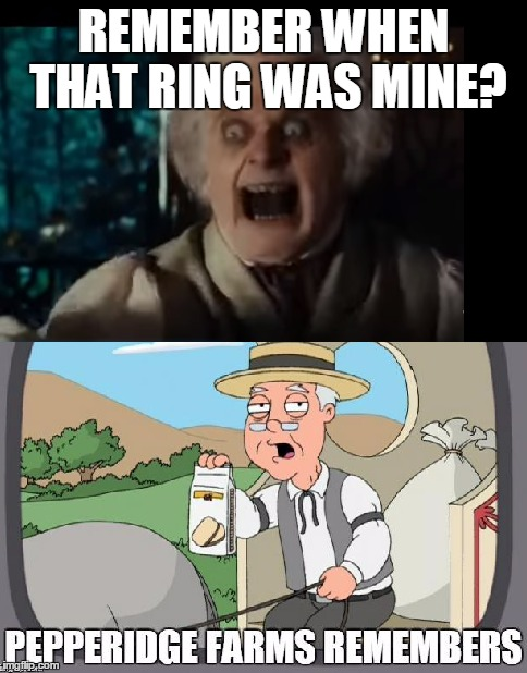 I Remember It Belonged To Sauron, Actually | REMEMBER WHEN THAT RING WAS MINE? | image tagged in pepperidge farms remembers,bilbo,lord of the rings | made w/ Imgflip meme maker