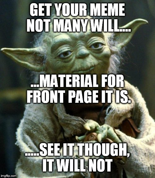 Star Wars Yoda Meme | GET YOUR MEME NOT MANY WILL.... .....SEE IT THOUGH, IT WILL NOT ...MATERIAL FOR FRONT PAGE IT IS. | image tagged in memes,star wars yoda | made w/ Imgflip meme maker
