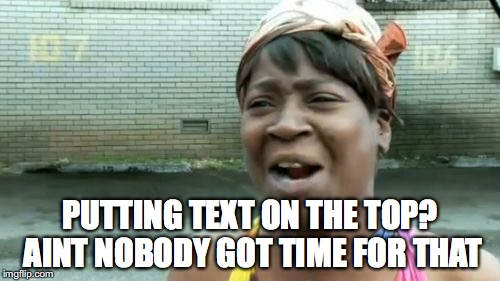 Aint Nobody Got Time For That | PUTTING TEXT ON THE TOP? AINT NOBODY GOT TIME FOR THAT | image tagged in memes,aint nobody got time for that,funny,funny memes | made w/ Imgflip meme maker