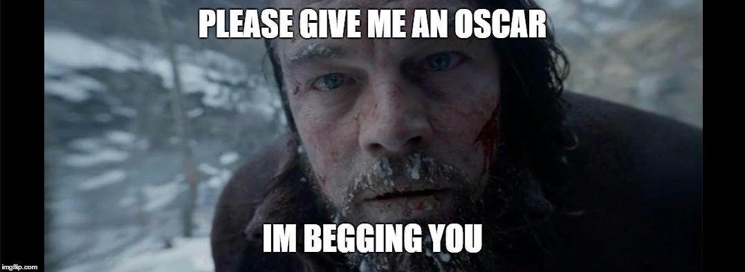 PLEASE GIVE ME AN OSCAR IM BEGGING YOU | image tagged in a plea from leo | made w/ Imgflip meme maker