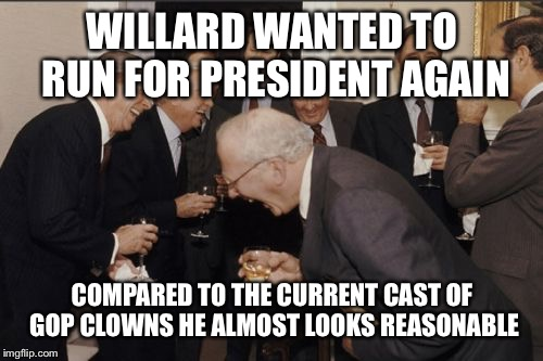 Laughing Men In Suits Meme | WILLARD WANTED TO RUN FOR PRESIDENT AGAIN COMPARED TO THE CURRENT CAST OF GOP CLOWNS HE ALMOST LOOKS REASONABLE | image tagged in memes,laughing men in suits | made w/ Imgflip meme maker