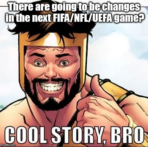 Cool Story Bro | There are going to be changes in the next FIFA/NFL/UEFA game? | image tagged in memes,cool story bro | made w/ Imgflip meme maker