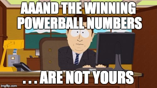 Aaaaand Its Gone Meme | AAAND THE WINNING POWERBALL NUMBERS . . . ARE NOT YOURS | image tagged in memes,aaaaand its gone | made w/ Imgflip meme maker